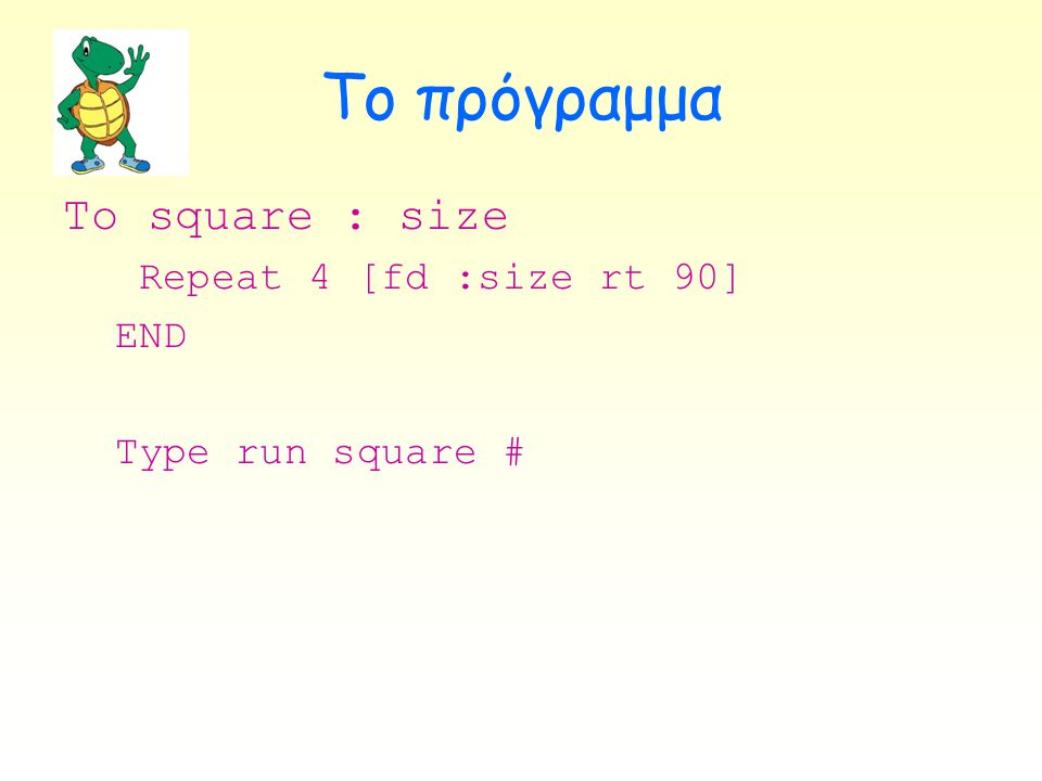 Το πρόγραμμα To square : size Repeat 4 [fd :size rt 90] END